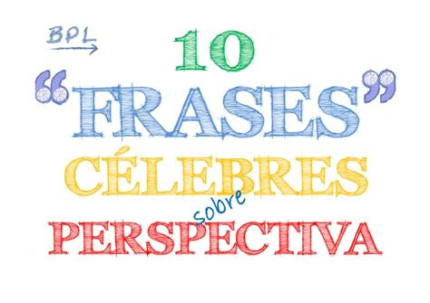 10 Frases Célebres sobre PERSPECTIVA