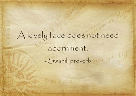A lovely face does not need adornment.   Swahili aphorism ...