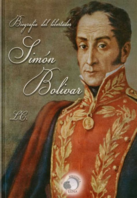 Biografía del libertador Simón Bolívar o la independencia ...