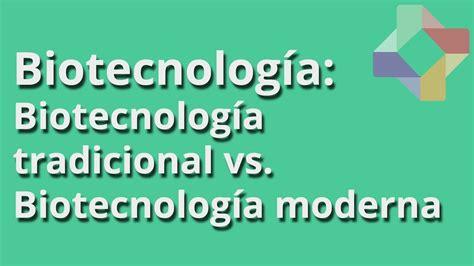 Biotecnología tradicional vs Biotecnología moderna ...