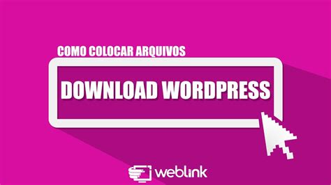 COMO COLOCAR ARQUIVOS PARA DOWNLOAD NO WORDPRESS   WEBLINK ...
