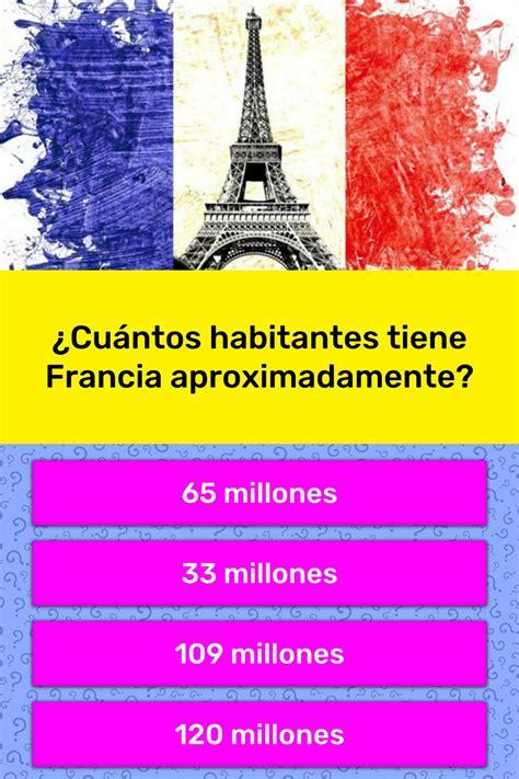 ¿Cuántos habitantes tiene Francia...   La respuesta de ...