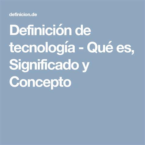 Definición de tecnología   Qué es, Significado y Concepto ...
