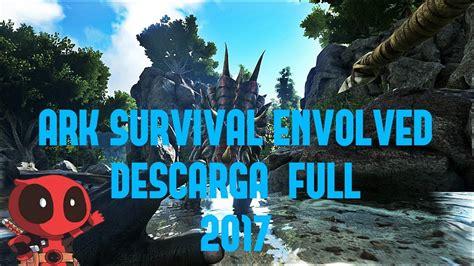Descargar e Instalar ARK Survival Evolved FULL PC 2017 ...