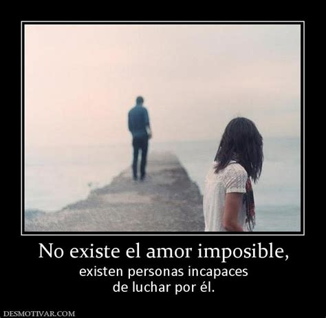 Desmotivaciones No existe el amor imposible, existen ...