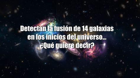 Detectan la fusión de 14 galaxias en los inicios del ...