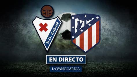 Eibar   Atlético: Resultado y goles del fútbol, en directo