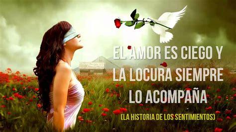 El Amor es Ciego y La Locura Siempre lo Acompaña ...