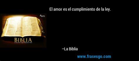 El amor es el cumplimiento de la ley....   La Biblia