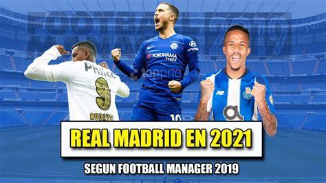 El REAL MADRID en 2021 según FOOTBALL MANAGER 2019   YouTube