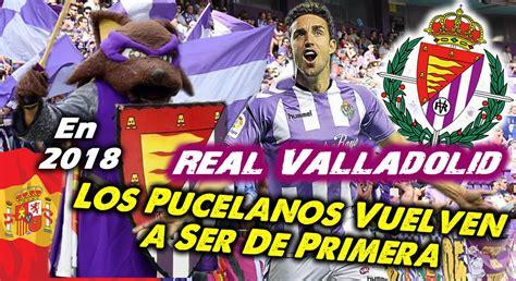 El Real Valladolid acaba de ascender en 2018 a Primera ...