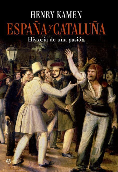 ESPAÑA Y CATALUÑA: HISTORIA DE UNA PASIÓN | HENRY KAMEN ...