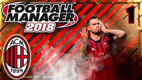 FOOTBALL MANAGER 2018 #1 | LA NUEVA ERA DEL AC MILAN ...