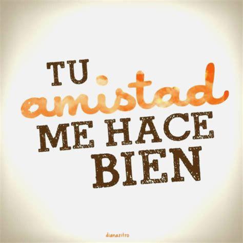 Frases De Amor Y Amistad  TU AMISTAD ME HACE BIEN Frases ...