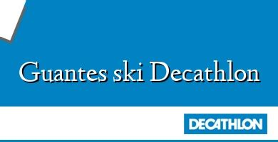 Guantes Ski Decathlon 】 ֍ Opiniones Y Precio