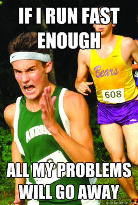 If I run fast enough all my problems will go away ...