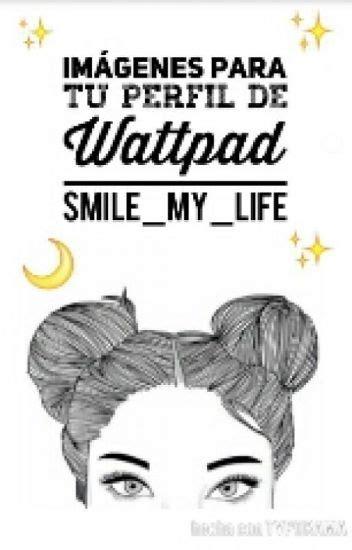 Imágenes Para Tu Perfil De Wattpad!   smile my life ...