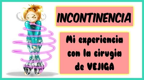 INCONTINENCIA, mi experiencia con la cirugia de vejiga ...