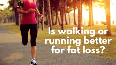 Is Walking Or Running Better For Fat Loss