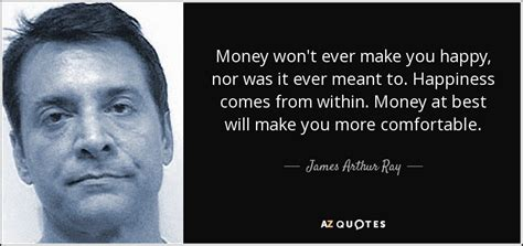James Arthur Ray quote: Money won t ever make you happy ...