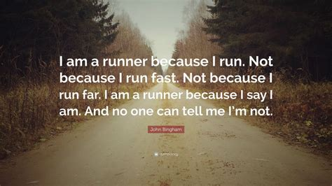 "John Bingham Quote: ""I am a runner because I run. Not ..."