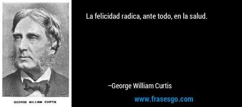 La felicidad radica, ante todo, en la salud....   George ...