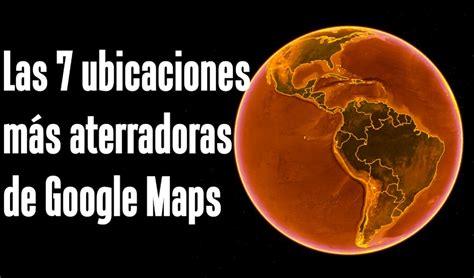 Las 7 ubicaciones más aterradoras de Google Maps y Google ...