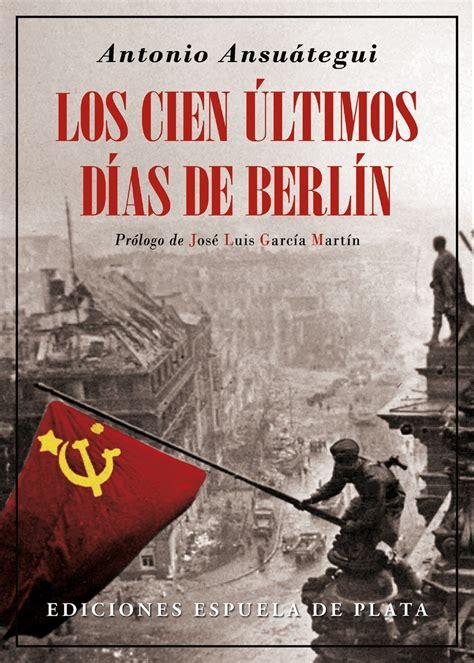 Lea Los cien últimos días de Berlín de Antonio Ansuátegui ...
