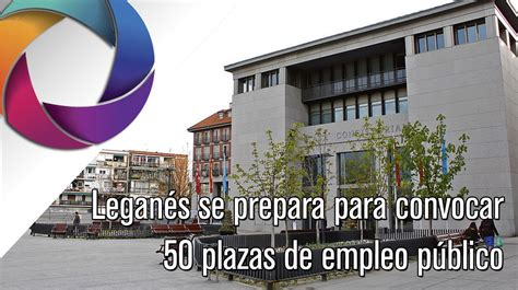 Leganés se prepara para convocar 50 plazas de empleo ...