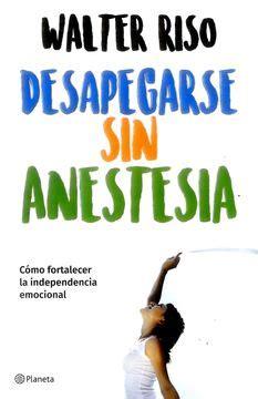 Libro Desapegarse sin Anestesia, Walter Riso, ISBN ...