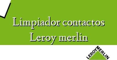 Limpiador Contactos Leroy Merlin 】 ֍ Opiniones Y Precio