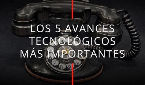 Los 5 avances tecnológicos más importantes   Historia