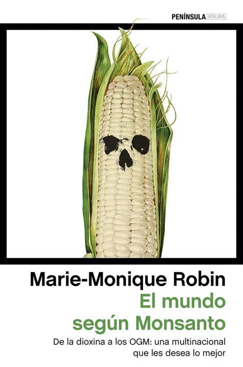 Marie Monique Robin El mundo según Monsanto Editorial ...