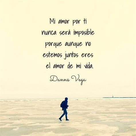 Mi amor por ti nunca será imposible porque aunque no ...
