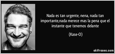 Nada es tan urgente, nena, nada tan importante,nada merece ...
