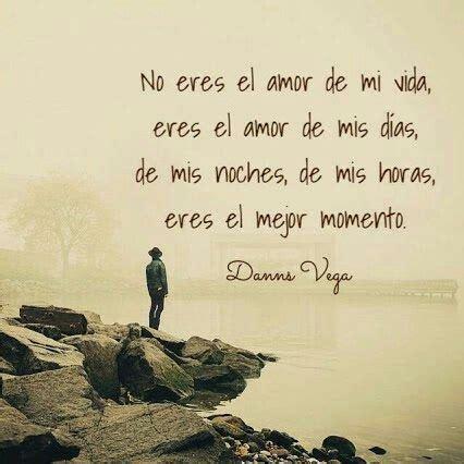 No eres el amor de mi vida, eres el amor de mis dias, de ...