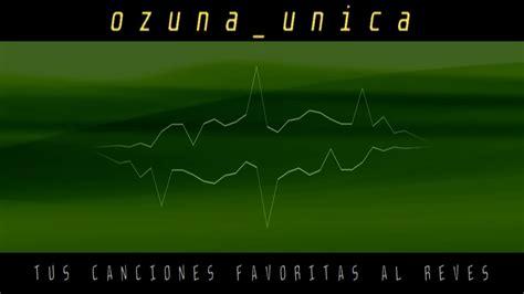 ozuna, unica, TUS CANCIONES FAVORITAS AL REVES   YouTube