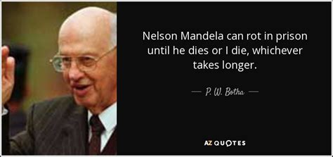 P. W. Botha quote: Nelson Mandela can rot in prison until ...