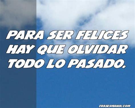 Para ser felices hay que olvidar todo lo .... Frases.