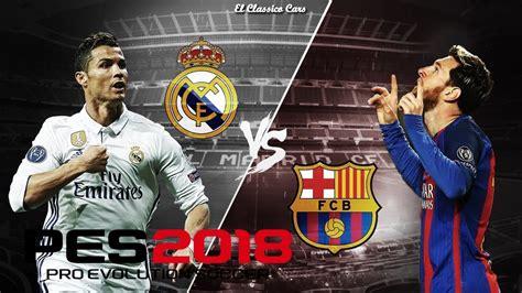 PES 2018 El Clasico   Real Madrid Vs FC Barcelona at Camp ...