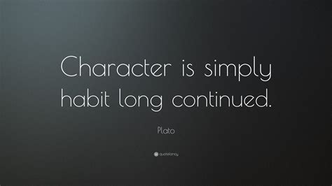 "Plato Quote: ""Character is simply habit long continued ..."