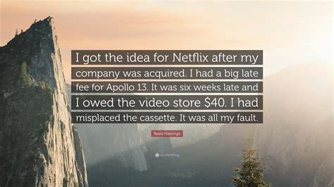 """Reed Hastings Quote: """"I got the idea for Netflix after my ..."""