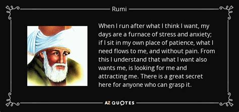Rumi quote: When I run after what I think I want, my...