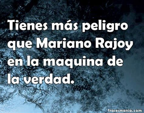 Tienes más peligro que Mariano Rajoy en la .... Frases.