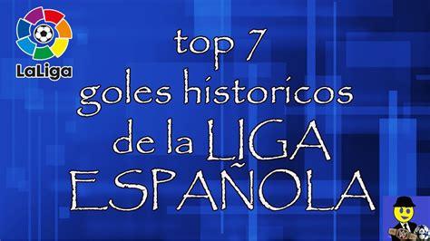 TOP 7 GOLES HISTORICOS DE LA LIGA ESPAÑOLA   YouTube