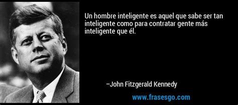 Un hombre inteligente es aquel que sabe ser tan ...