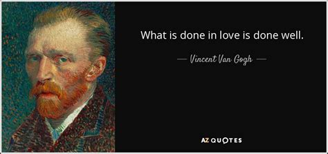Vincent Van Gogh quote: What is done in love is done well.